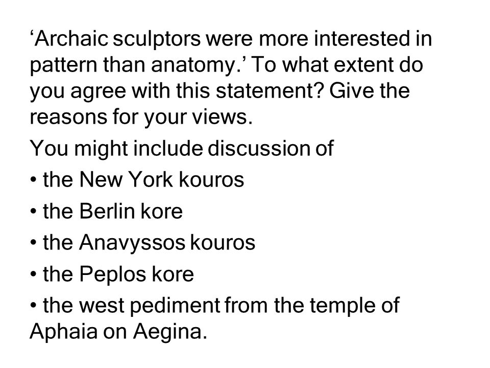 'Archaic sculptors were more interested in pattern than anatomy.' To what extent do you agree with this statement.