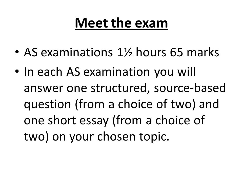 Meet the exam AS examinations 1½ hours 65 marks In each AS examination you will answer one structured, source-based question (from a choice of two) and one short essay (from a choice of two) on your chosen topic.