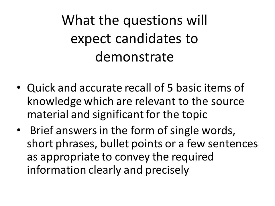 What the questions will expect candidates to demonstrate The same skills as in the 20-mark questions, but across a wider range of material from the topic.