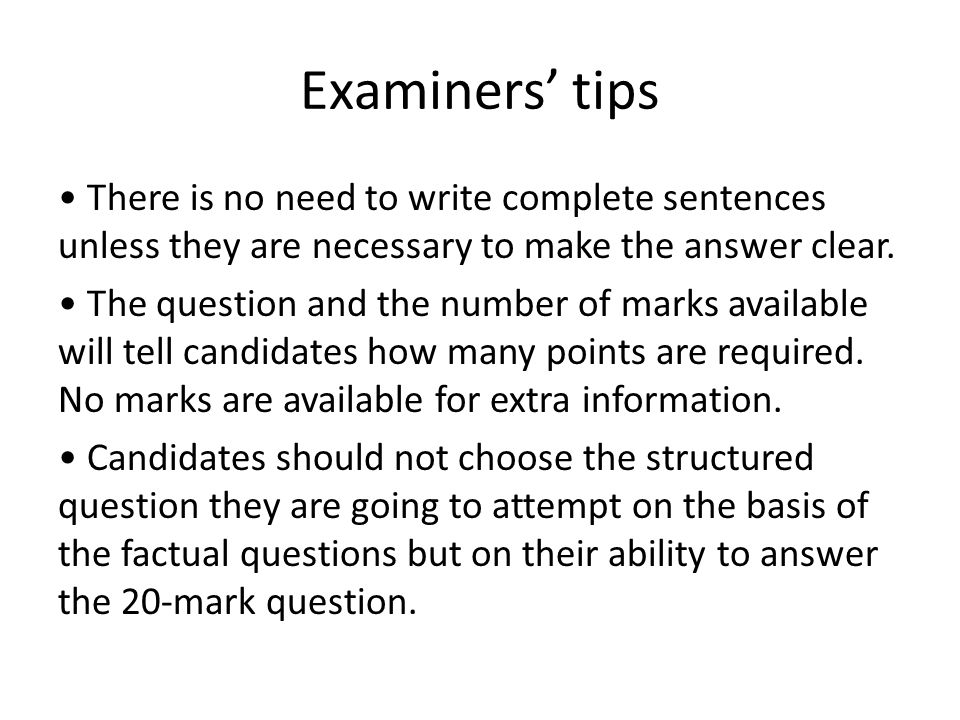 Examiners' tips There is no need to write complete sentences unless they are necessary to make the answer clear.