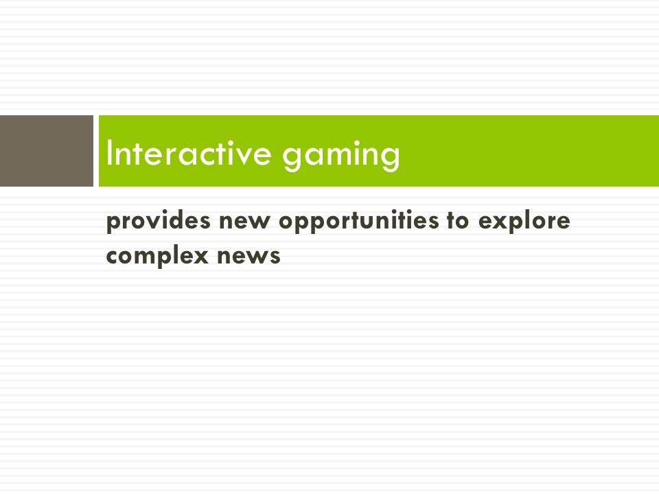 provides new opportunities to explore complex news Interactive gaming
