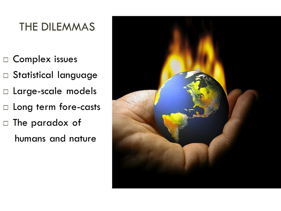 THE DILEMMAS  Complex issues  Statistical language  Large-scale models  Long term fore-casts  The paradox of humans and nature