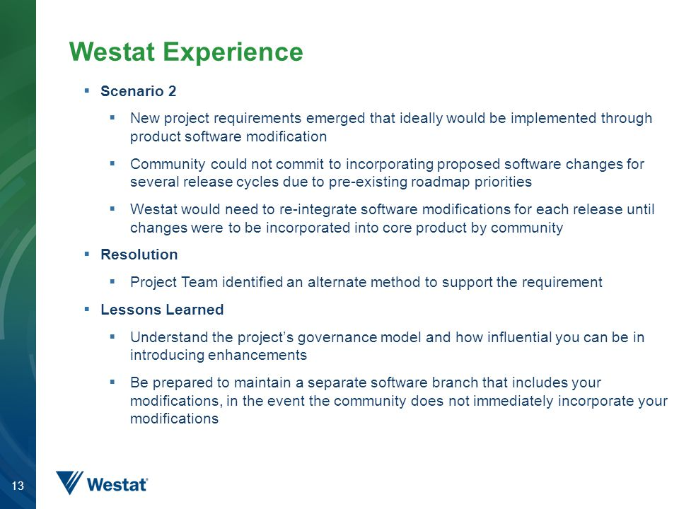 13 Westat Experience  Scenario 2  New project requirements emerged that ideally would be implemented through product software modification  Community could not commit to incorporating proposed software changes for several release cycles due to pre-existing roadmap priorities  Westat would need to re-integrate software modifications for each release until changes were to be incorporated into core product by community  Resolution  Project Team identified an alternate method to support the requirement  Lessons Learned  Understand the project's governance model and how influential you can be in introducing enhancements  Be prepared to maintain a separate software branch that includes your modifications, in the event the community does not immediately incorporate your modifications