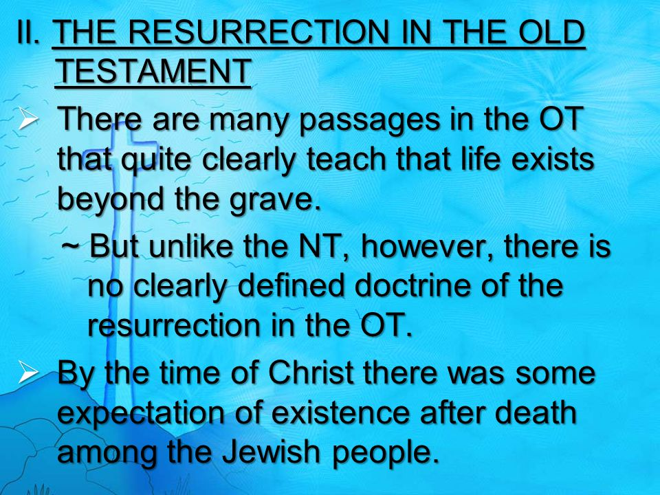 II. THE RESURRECTION IN THE OLD TESTAMENT  There are many passages in the OT that quite clearly teach that life exists beyond the grave. ~ But unlike
