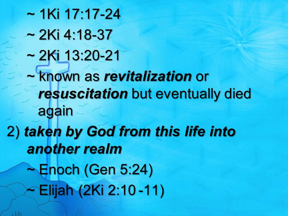 ~ 1Ki 17:17-24 ~ 2Ki 4:18-37 ~ 2Ki 13:20-21 ~ known as revitalization or resuscitation but eventually died again 2) taken by God from this life into a