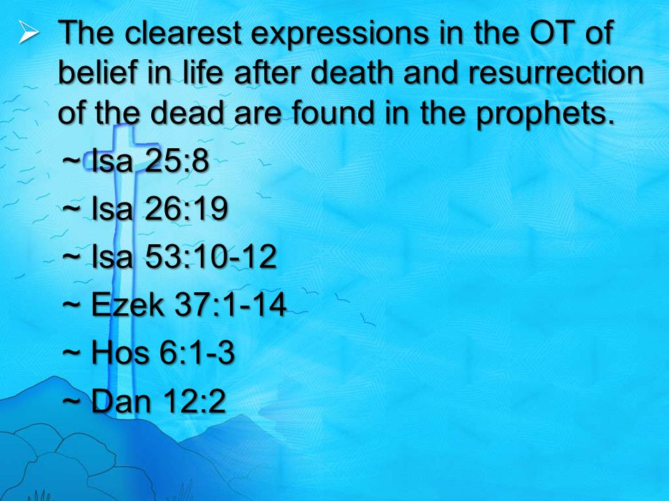  The clearest expressions in the OT of belief in life after death and resurrection of the dead are found in the prophets. ~ Isa 25:8 ~ Isa 26:19 ~ Is