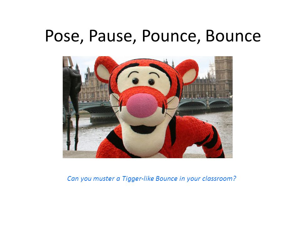 Pose, Pause, Pounce, Bounce Can you muster a Tigger-like Bounce in your classroom?