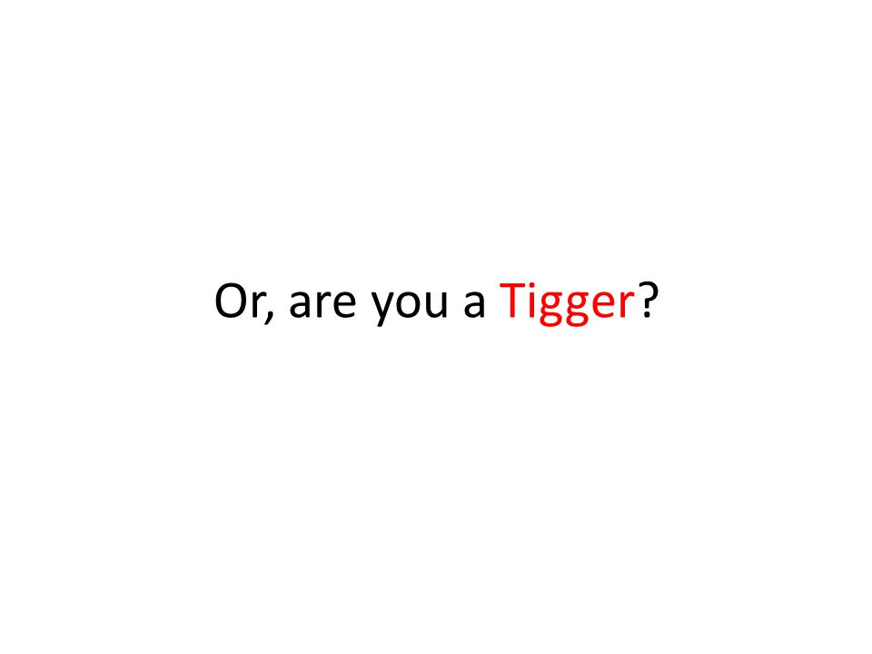 Or, are you a Tigger?