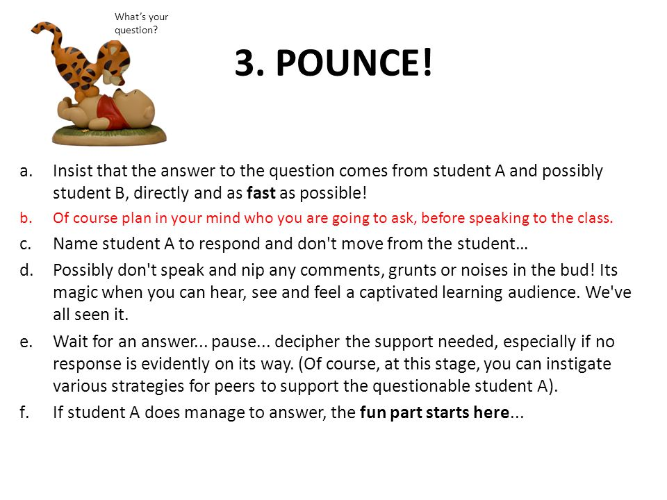 3. POUNCE! a.Insist that the answer to the question comes from student A and possibly student B, directly and as fast as possible! b.Of course plan in