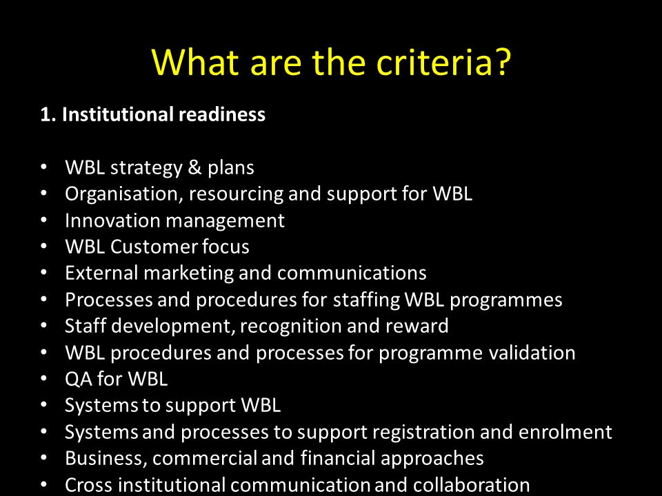 What are the criteria? 1. Institutional readiness WBL strategy & plans Organisation, resourcing and support for WBL Innovation management WBL Customer