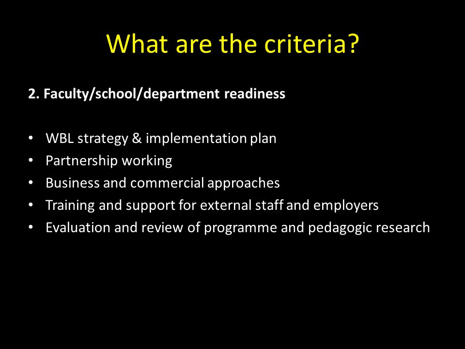 What are the criteria? 2. Faculty/school/department readiness WBL strategy & implementation plan Partnership working Business and commercial approache