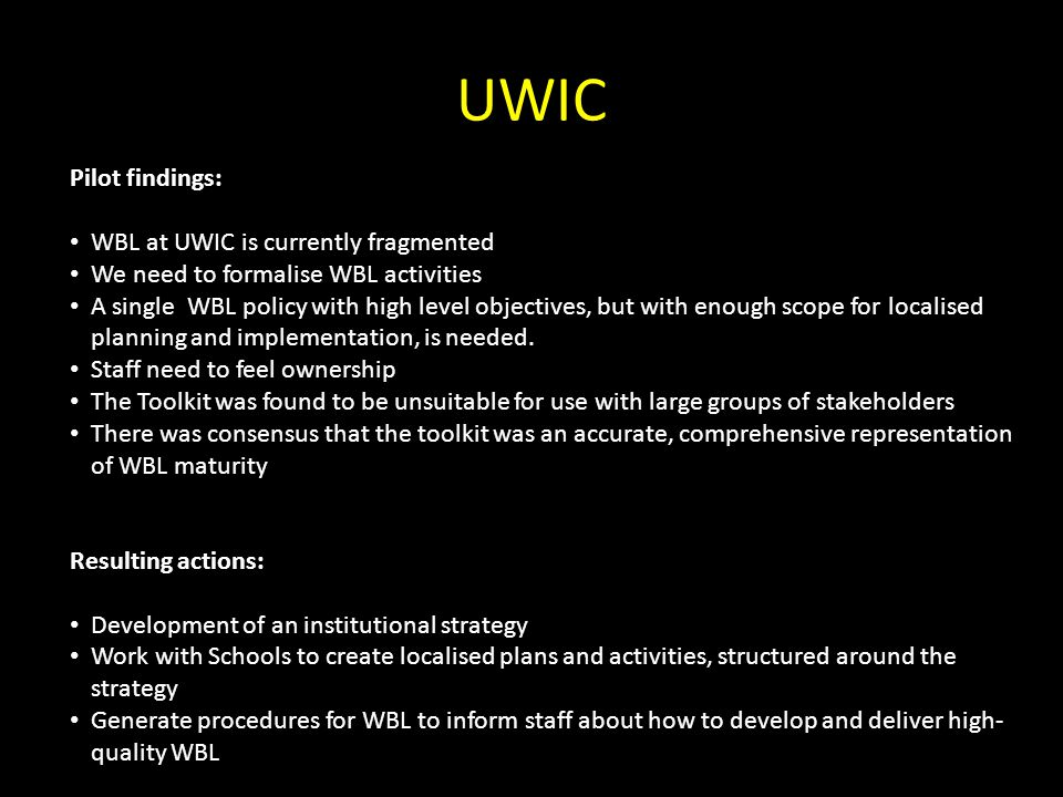 UWIC Pilot findings: WBL at UWIC is currently fragmented We need to formalise WBL activities A single WBL policy with high level objectives, but with