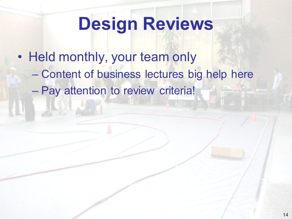 14 Design Reviews Held monthly, your team only –Content of business lectures big help here –Pay attention to review criteria!
