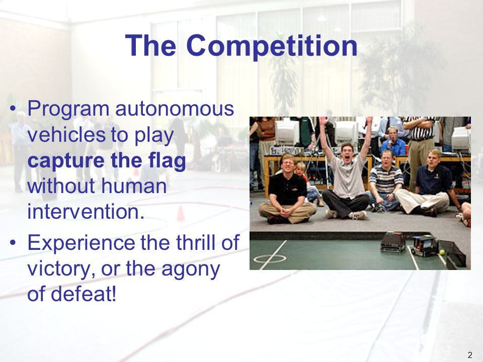 2 The Competition Program autonomous vehicles to play capture the flag without human intervention.