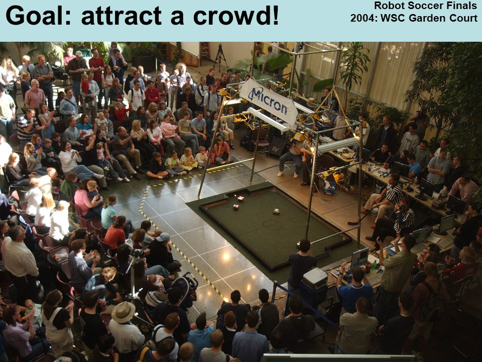3 Robot Soccer Finals 2004: WSC Garden Court Goal: attract a crowd!