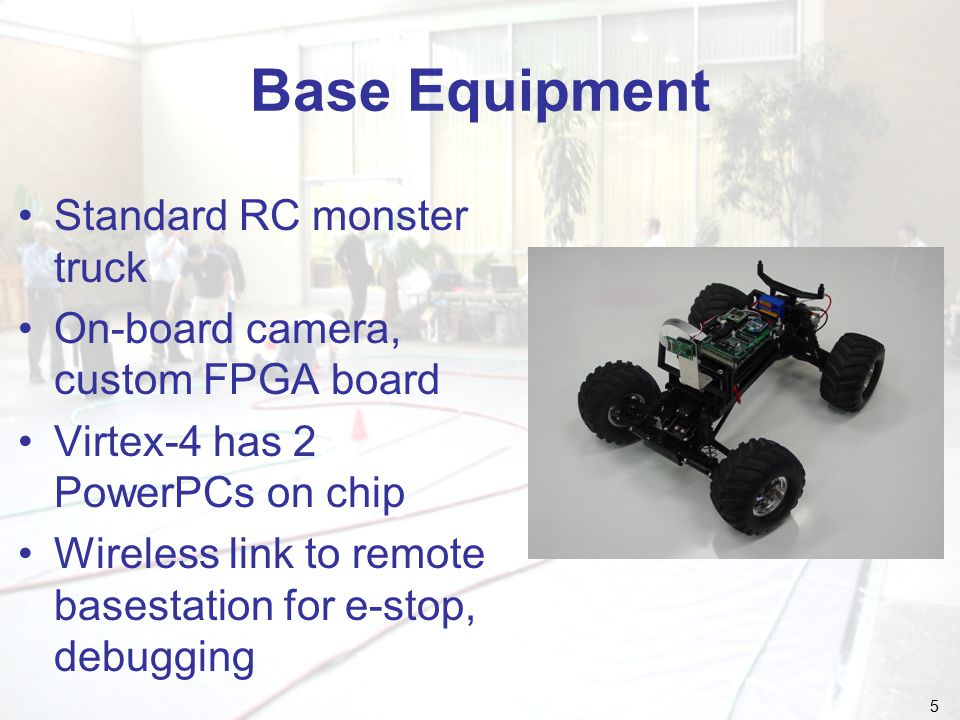 5 Base Equipment Standard RC monster truck On-board camera, custom FPGA board Virtex-4 has 2 PowerPCs on chip Wireless link to remote basestation for e-stop, debugging