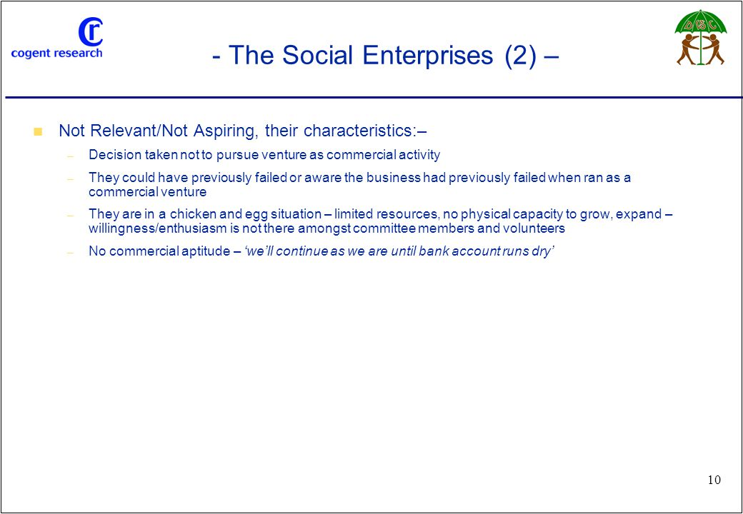 www.cogentresearch.co.uk 10 - The Social Enterprises (2) – Not Relevant/Not Aspiring, their characteristics:– – Decision taken not to pursue venture as commercial activity – They could have previously failed or aware the business had previously failed when ran as a commercial venture – They are in a chicken and egg situation – limited resources, no physical capacity to grow, expand – willingness/enthusiasm is not there amongst committee members and volunteers – No commercial aptitude – 'we'll continue as we are until bank account runs dry'
