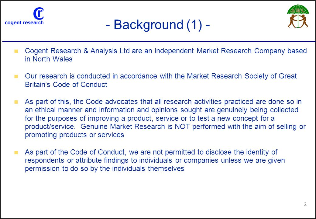 www.cogentresearch.co.uk 2 - Background (1) - Cogent Research & Analysis Ltd are an independent Market Research Company based in North Wales Our research is conducted in accordance with the Market Research Society of Great Britain's Code of Conduct As part of this, the Code advocates that all research activities practiced are done so in an ethical manner and information and opinions sought are genuinely being collected for the purposes of improving a product, service or to test a new concept for a product/service.