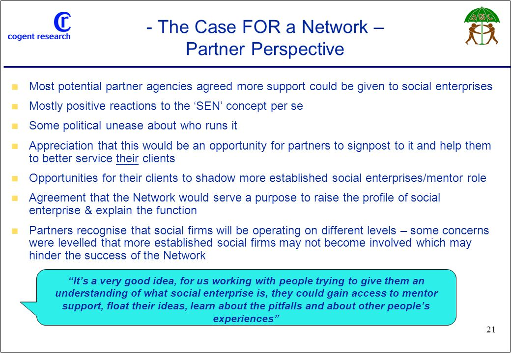 www.cogentresearch.co.uk 21 - The Case FOR a Network – Partner Perspective Most potential partner agencies agreed more support could be given to social enterprises Mostly positive reactions to the 'SEN' concept per se Some political unease about who runs it Appreciation that this would be an opportunity for partners to signpost to it and help them to better service their clients Opportunities for their clients to shadow more established social enterprises/mentor role Agreement that the Network would serve a purpose to raise the profile of social enterprise & explain the function Partners recognise that social firms will be operating on different levels – some concerns were levelled that more established social firms may not become involved which may hinder the success of the Network It's a very good idea, for us working with people trying to give them an understanding of what social enterprise is, they could gain access to mentor support, float their ideas, learn about the pitfalls and about other people's experiences