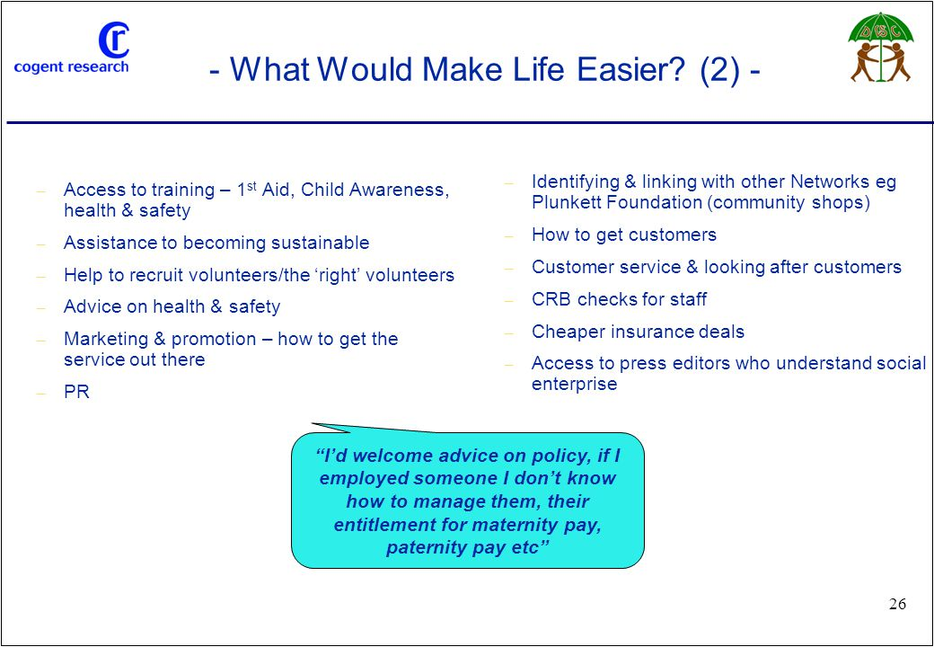 www.cogentresearch.co.uk 26 - What Would Make Life Easier? (2) - – Access to training – 1 st Aid, Child Awareness, health & safety – Assistance to bec