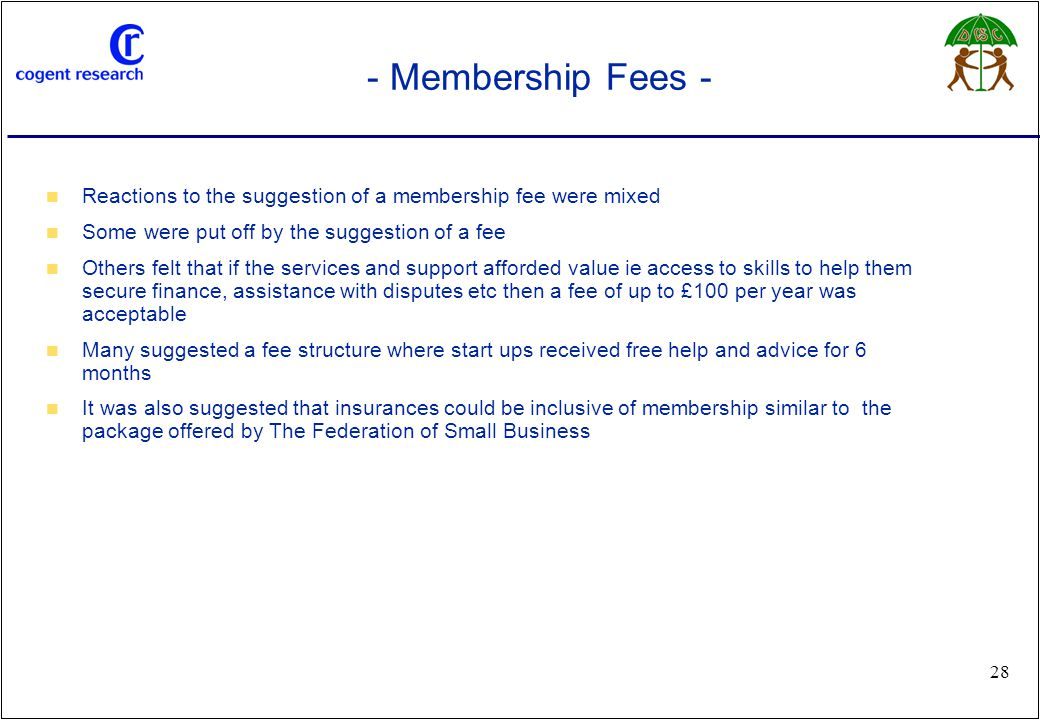 www.cogentresearch.co.uk 28 - Membership Fees - Reactions to the suggestion of a membership fee were mixed Some were put off by the suggestion of a fe