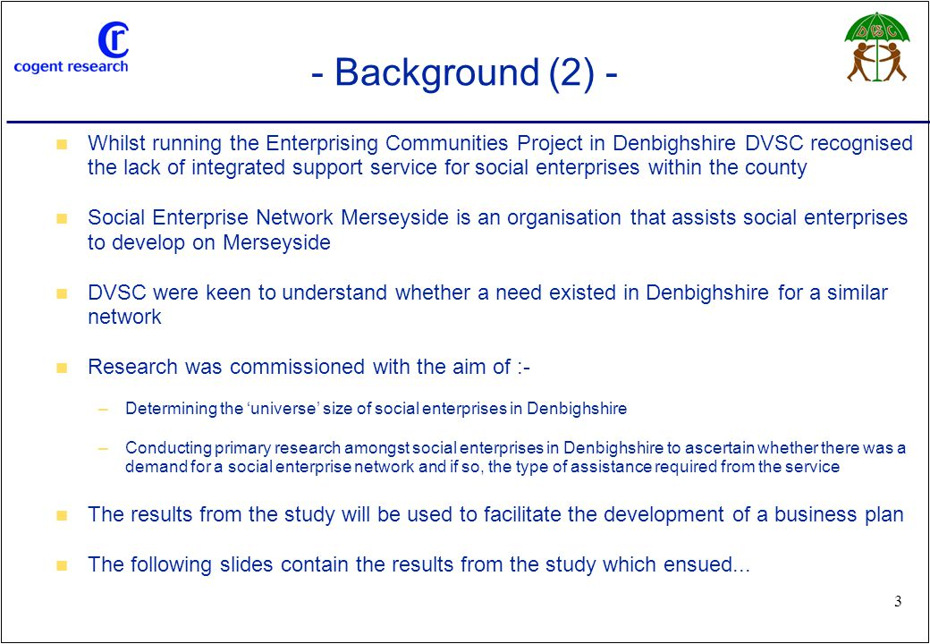 www.cogentresearch.co.uk 3 - Background (2) - Whilst running the Enterprising Communities Project in Denbighshire DVSC recognised the lack of integrated support service for social enterprises within the county Social Enterprise Network Merseyside is an organisation that assists social enterprises to develop on Merseyside DVSC were keen to understand whether a need existed in Denbighshire for a similar network Research was commissioned with the aim of :- –Determining the 'universe' size of social enterprises in Denbighshire –Conducting primary research amongst social enterprises in Denbighshire to ascertain whether there was a demand for a social enterprise network and if so, the type of assistance required from the service The results from the study will be used to facilitate the development of a business plan The following slides contain the results from the study which ensued...