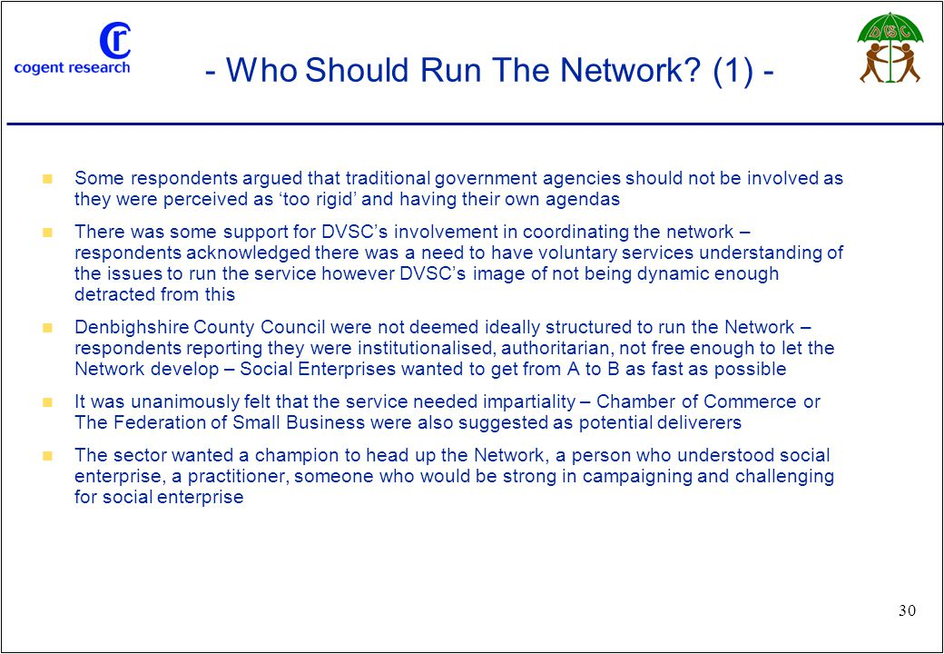 www.cogentresearch.co.uk 30 - Who Should Run The Network? (1) - Some respondents argued that traditional government agencies should not be involved as