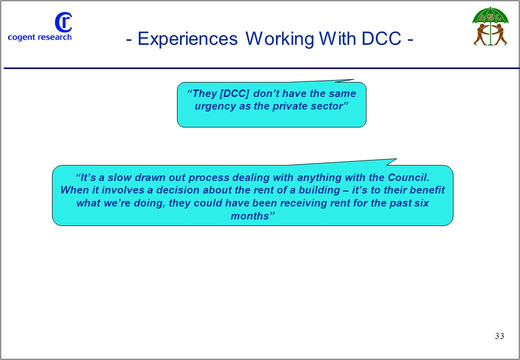 """www.cogentresearch.co.uk 33 - Experiences Working With DCC - """"It's a slow drawn out process dealing with anything with the Council. When it involves a"""