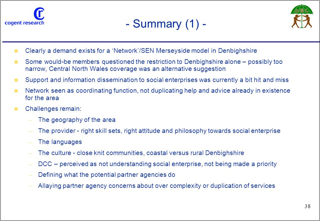www.cogentresearch.co.uk 38 - Summary (1) - Clearly a demand exists for a 'Network'/SEN Merseyside model in Denbighshire Some would-be members questio