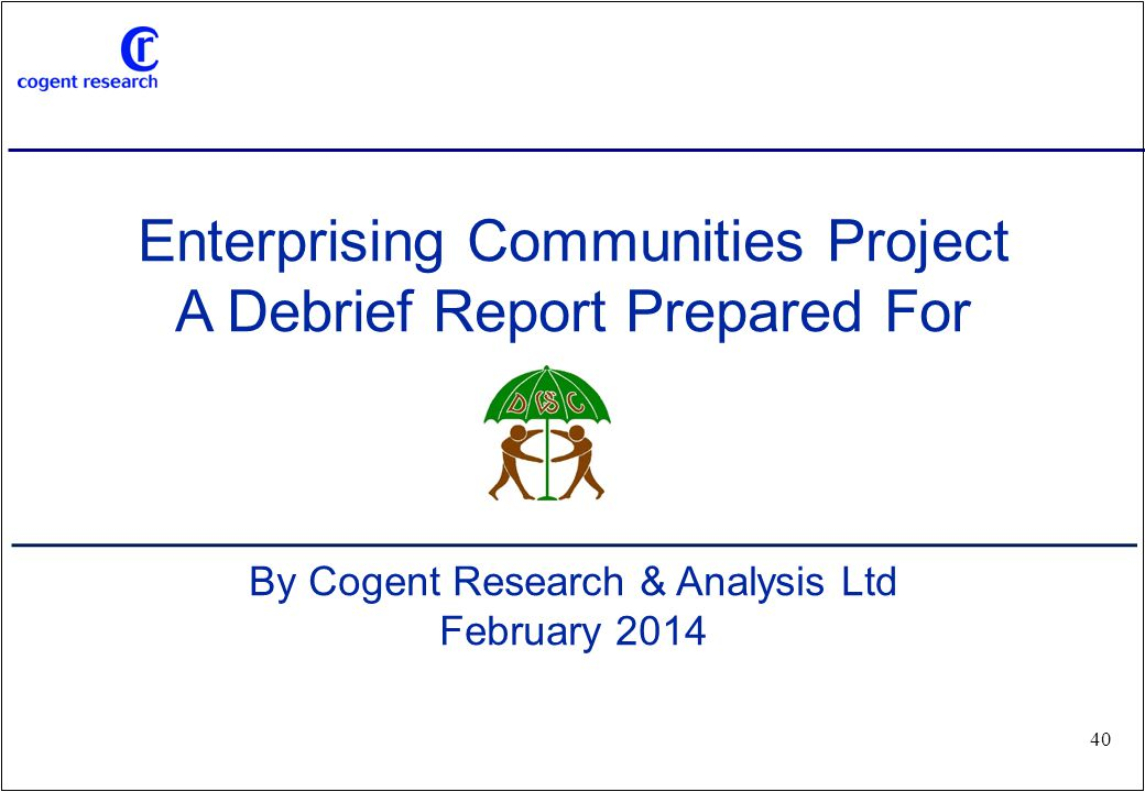 www.cogentresearch.co.uk 40 Enterprising Communities Project A Debrief Report Prepared For By Cogent Research & Analysis Ltd February 2014
