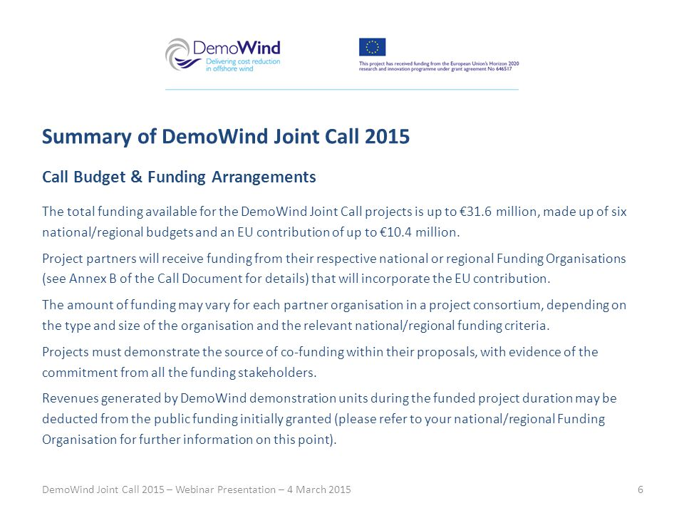 Call Budget & Funding Arrangements The total funding available for the DemoWind Joint Call projects is up to €31.6 million, made up of six national/regional budgets and an EU contribution of up to €10.4 million.