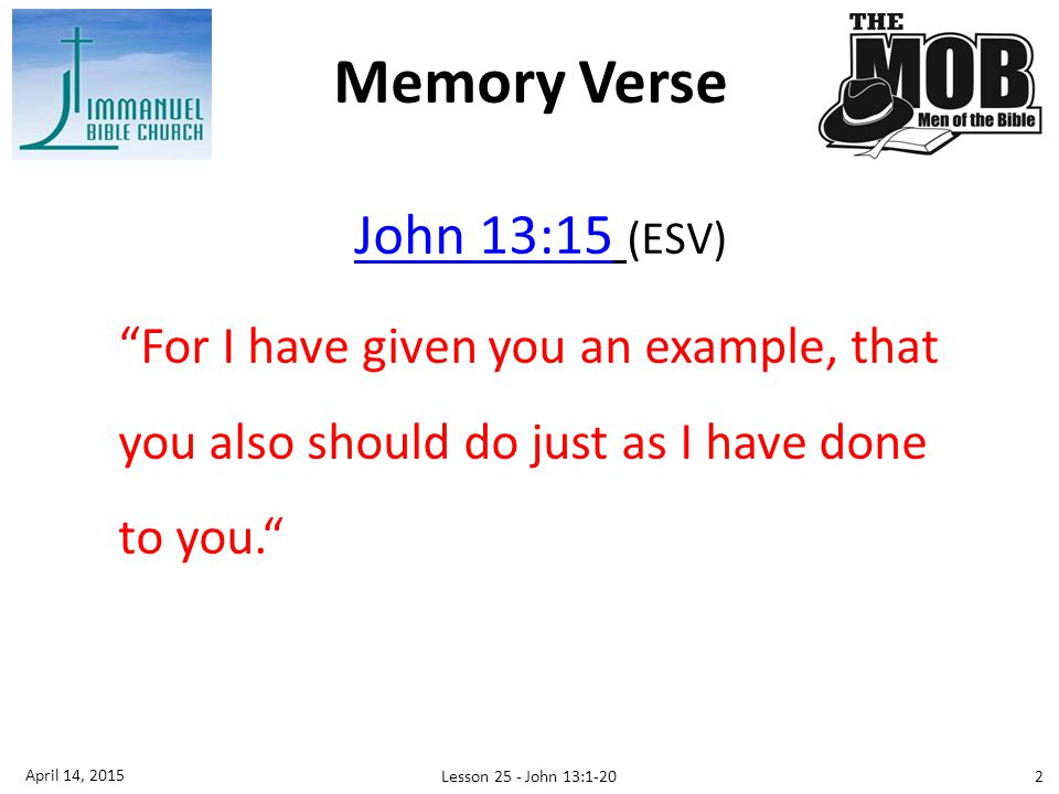 John 13:15John 13:15 (ESV) For I have given you an example, that you also should do just as I have done to you. Memory Verse 2 April 14, 2015 Lesson 25 - John 13:1-20