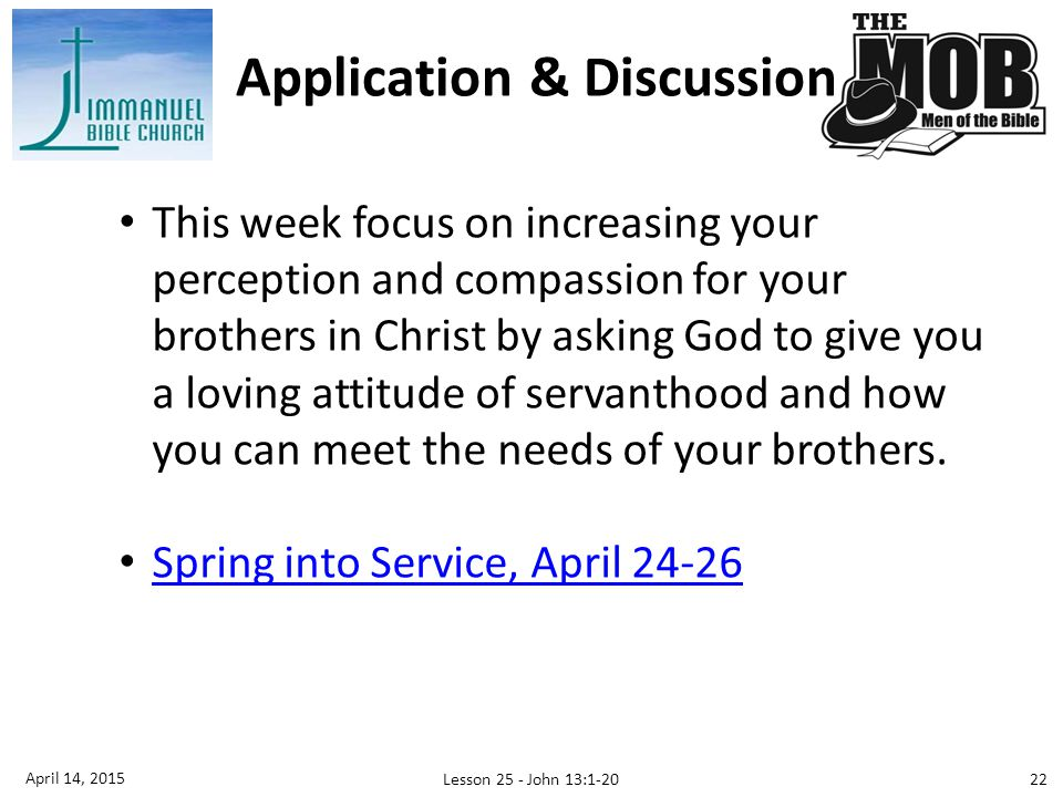 Application & Discussion 22 April 14, 2015 Lesson 25 - John 13:1-20 This week focus on increasing your perception and compassion for your brothers in Christ by asking God to give you a loving attitude of servanthood and how you can meet the needs of your brothers.