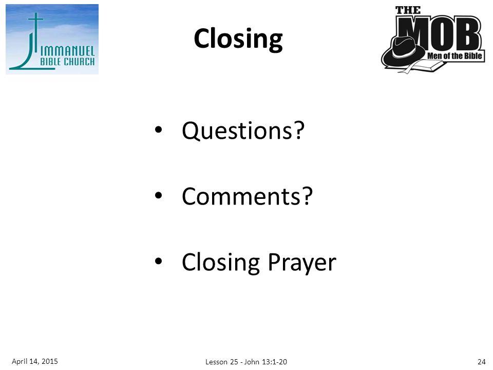 Closing Questions Comments Closing Prayer April 14, 2015 Lesson 25 - John 13:1-20 24