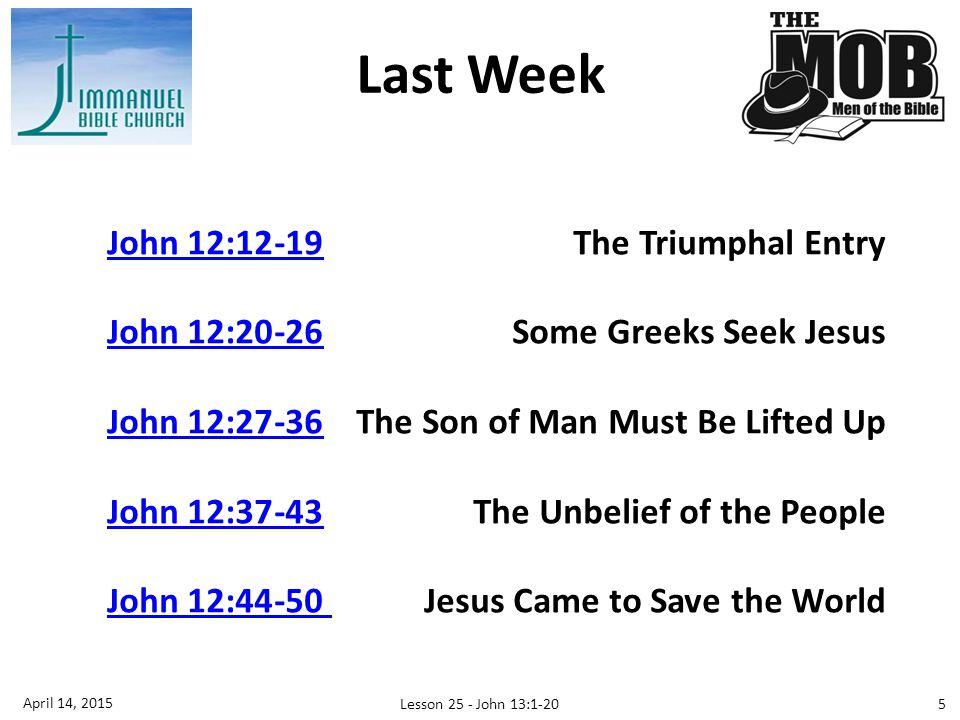 Last Week John 12:12-19John 12:12-19The Triumphal Entry John 12:20-26John 12:20-26Some Greeks Seek Jesus John 12:27-36John 12:27-36The Son of Man Must Be Lifted Up John 12:37-43John 12:37-43The Unbelief of the People John 12:44-50 John 12:44-50 Jesus Came to Save the World 5 April 14, 2015 Lesson 25 - John 13:1-20