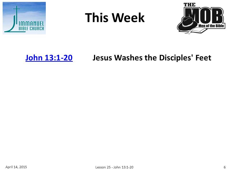 John 13:1-20John 13:1-20Jesus Washes the Disciples Feet This Week 6 April 14, 2015 Lesson 25 - John 13:1-20