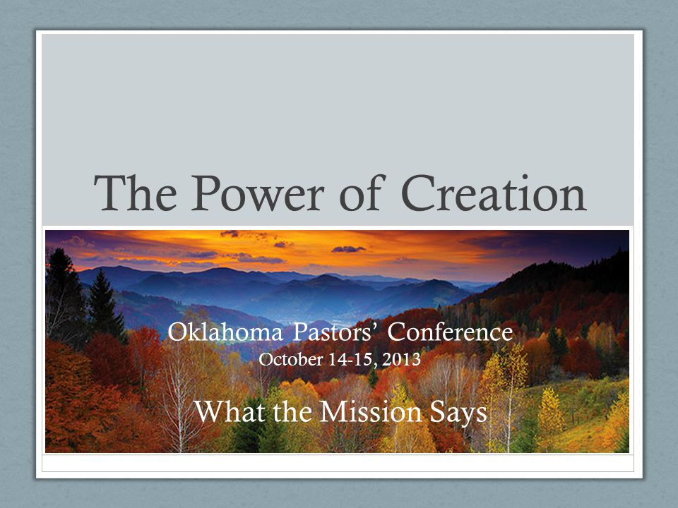 The Power of Creation Oklahoma Pastors' Conference October 14-15, 2013 What the Mission Says