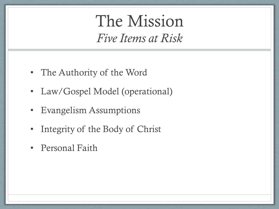 The Mission Five Items at Risk The Authority of the Word Law/Gospel Model (operational) Evangelism Assumptions Integrity of the Body of Christ Personal Faith