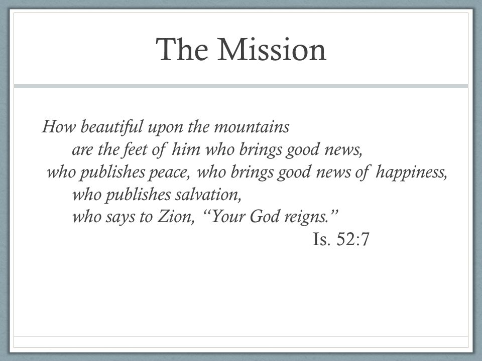The Mission How beautiful upon the mountains are the feet of him who brings good news, who publishes peace, who brings good news of happiness, who publishes salvation, who says to Zion, Your God reigns. Is.