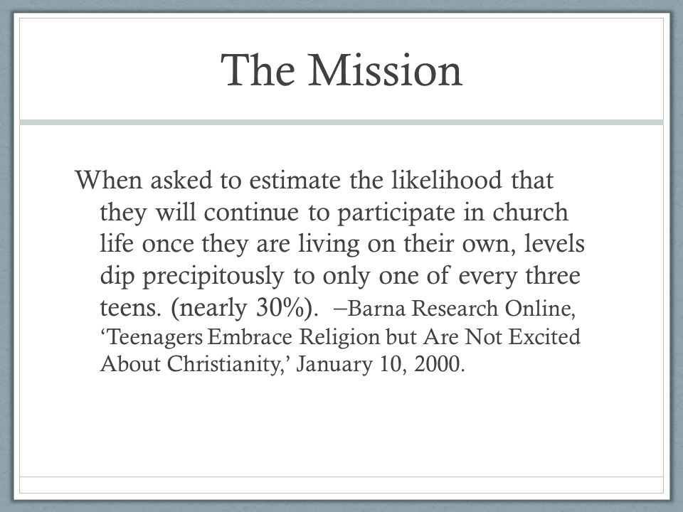 The Mission When asked to estimate the likelihood that they will continue to participate in church life once they are living on their own, levels dip precipitously to only one of every three teens.
