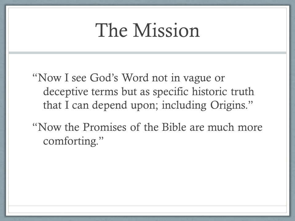 The Mission Now I see God's Word not in vague or deceptive terms but as specific historic truth that I can depend upon; including Origins. Now the Promises of the Bible are much more comforting.