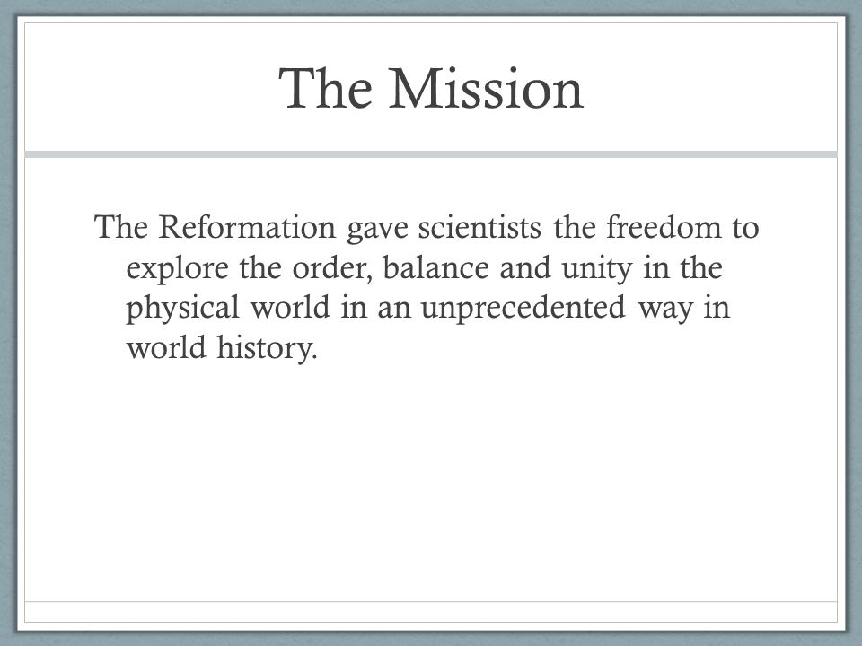 The Mission The Reformation gave scientists the freedom to explore the order, balance and unity in the physical world in an unprecedented way in world history.