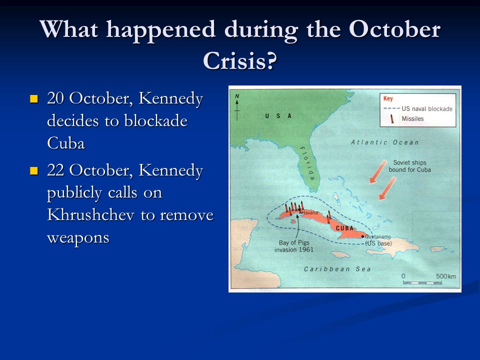 What happened during the October Crisis? 20 October, Kennedy decides to blockade Cuba 20 October, Kennedy decides to blockade Cuba 22 October, Kennedy
