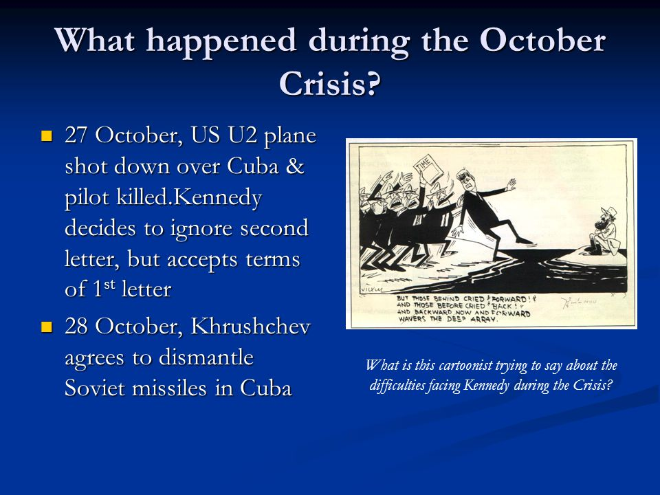 What happened during the October Crisis? 27 October, US U2 plane shot down over Cuba & pilot killed.Kennedy decides to ignore second letter, but accep