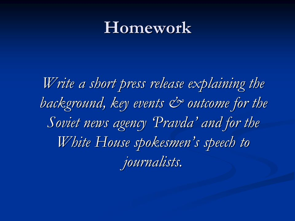 Homework Write a short press release explaining the background, key events & outcome for the Soviet news agency 'Pravda' and for the White House spoke