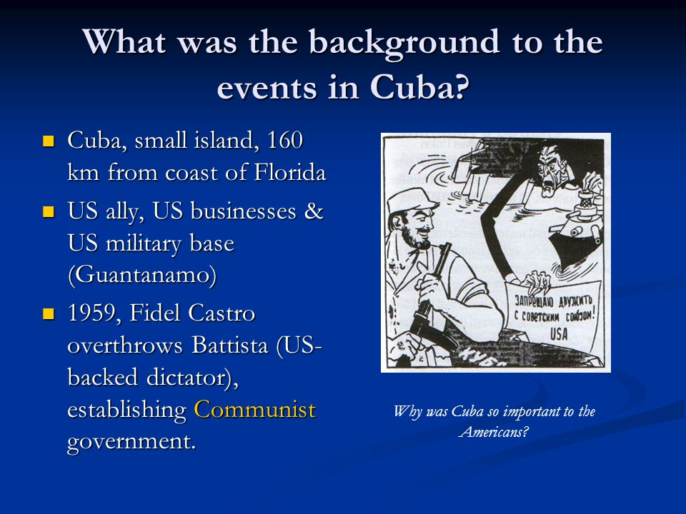 What was the background to the events in Cuba? Cuba, small island, 160 km from coast of Florida Cuba, small island, 160 km from coast of Florida US al