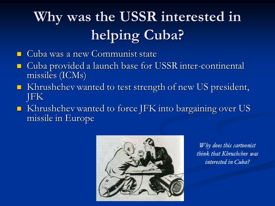 Why was the USSR interested in helping Cuba? Cuba was a new Communist state Cuba was a new Communist state Cuba provided a launch base for USSR inter-