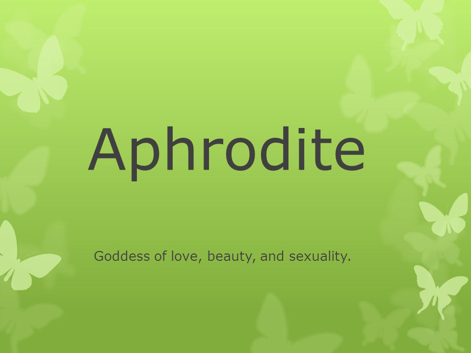 Aphrodite Goddess of love, beauty, and sexuality.