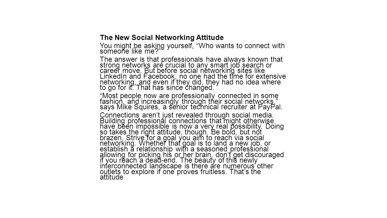 The New Social Networking Attitude You might be asking yourself, Who wants to connect with someone like me? The answer is that professionals have always known that strong networks are crucial to any smart job search or career move.