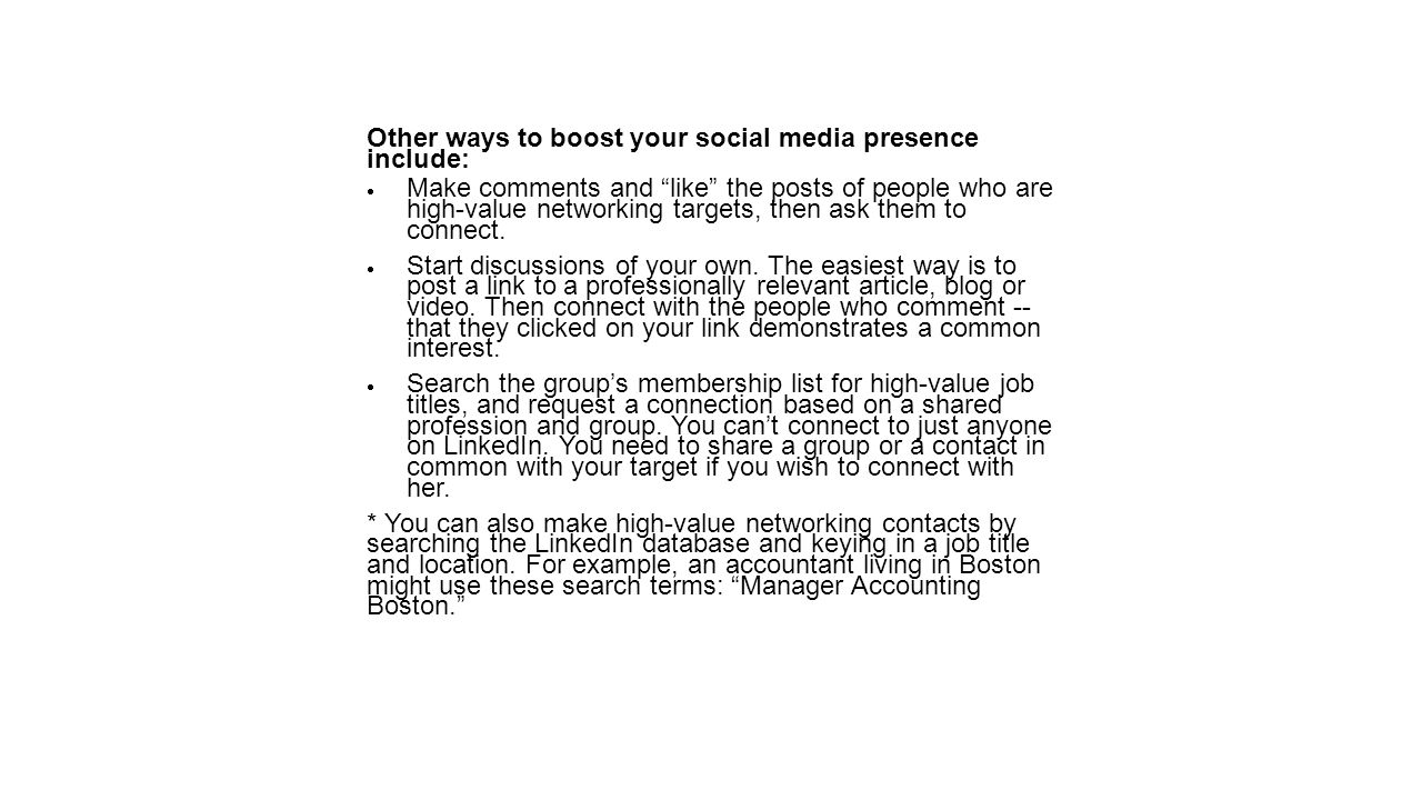 Other ways to boost your social media presence include:  Make comments and like the posts of people who are high-value networking targets, then ask them to connect.